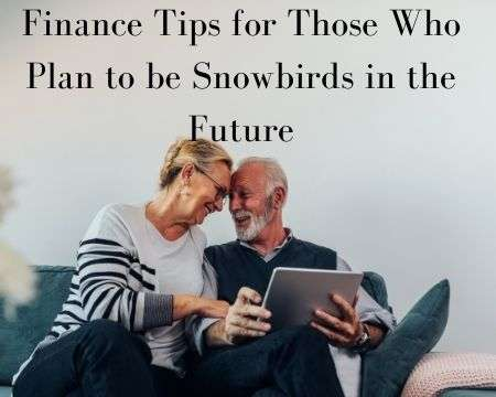 Finance Tips for Those Who Plan to be Snowbirds in the Future